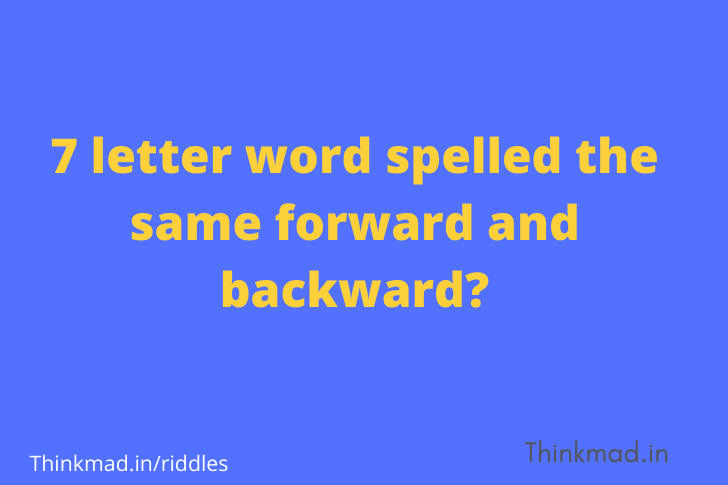 Which seven-letter word spelled forward and backward directions the same? -riddle