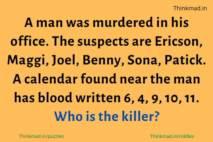 A man was murdered in his office. The suspects are Ericson, Maggi, Joel, Benny, Sona, Patick. A calendar found near the man has blood written 6, 4, 9, 10, 11. Who is the killer? riddle answer