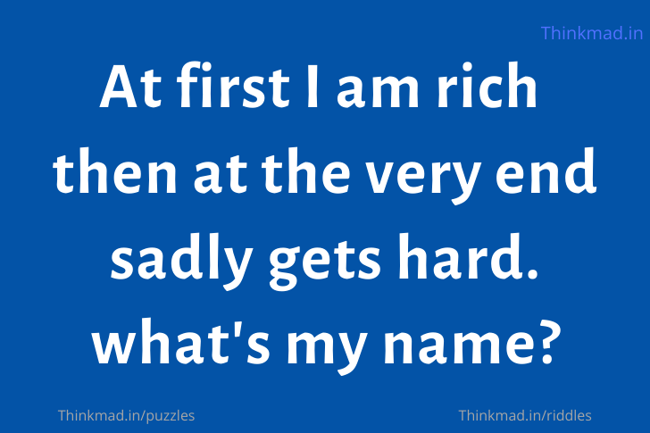 At first I am rich then at the very end sadly gets hard. what's my name?