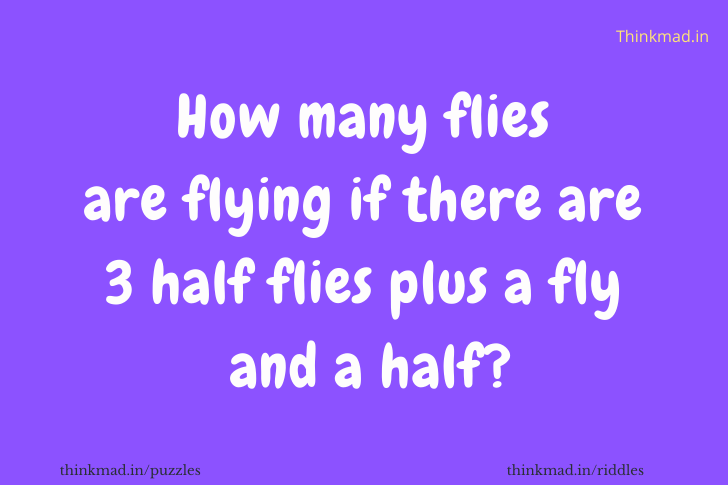 How many flies are flying if there are 3 half flies plus a fly  and a half?