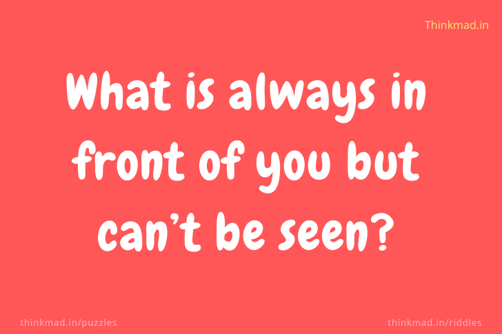 What is always in front of you but can't be seen?