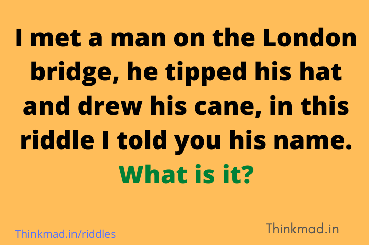 I met a man on the London bridge, he tipped his hat and drew his cane, in this riddle I told you his name. What is it
