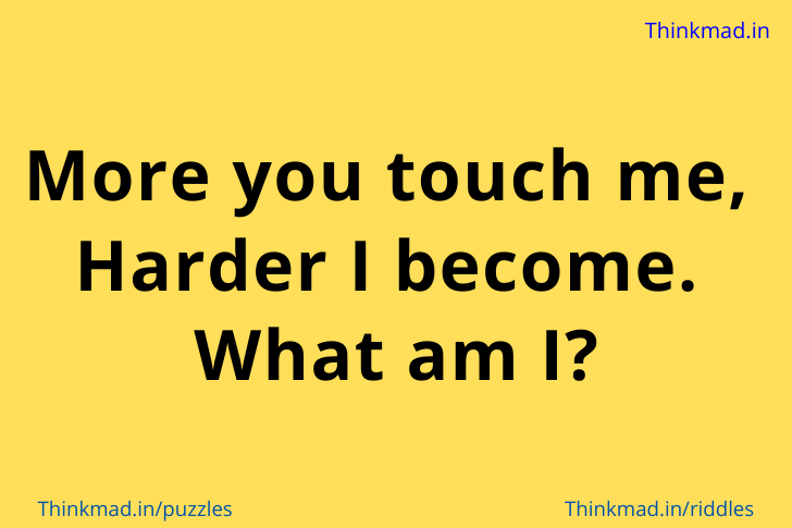 More you touch me,  Harder I become.  What am I?