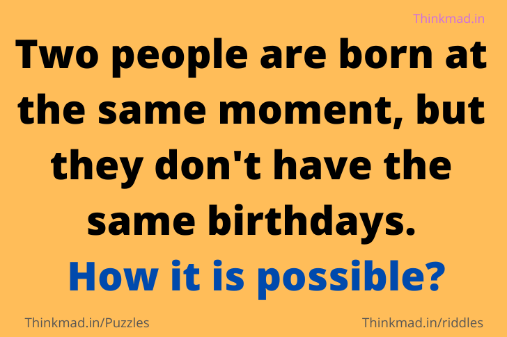 Two people are born at the same moment, but they don't have the same birthdays. How it is possible?