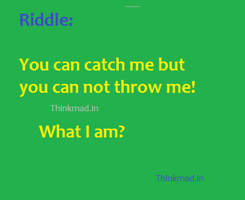 Riddle answer-What can you catch but not throw?
