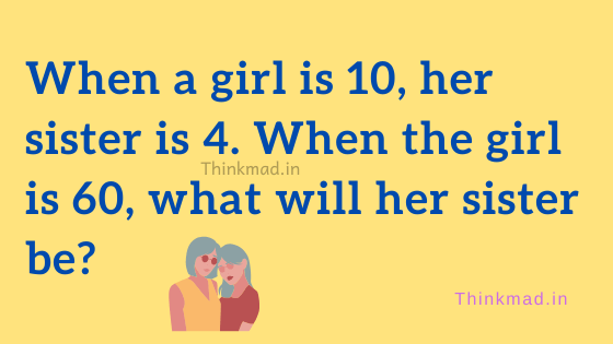 When a girl is 10, her sister is 4. When the girl is 60, what will her sister age puzzle