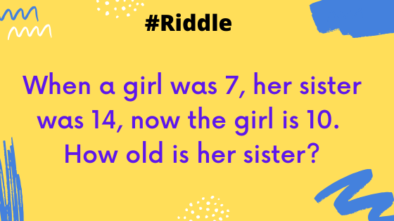 When a girl was 7, her sister was 14, now the girl is 10. How old is her sister? puzzle