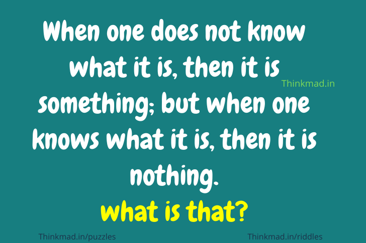 When one does not know what it is, then it is something; but when one knows what it is, then it is nothing.  Riddle answer