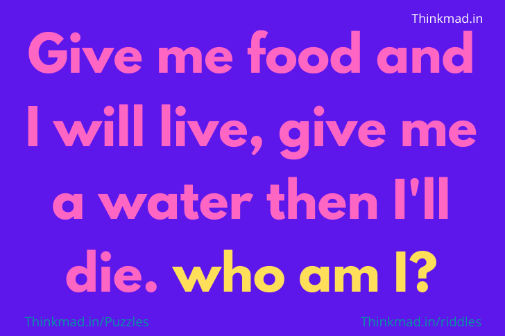 Feed me and I live, give me drink and I die. What am I? riddle answer