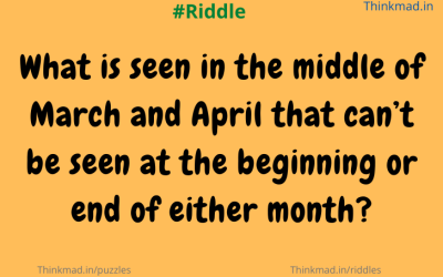what is seen in the middle of March and April riddle answer